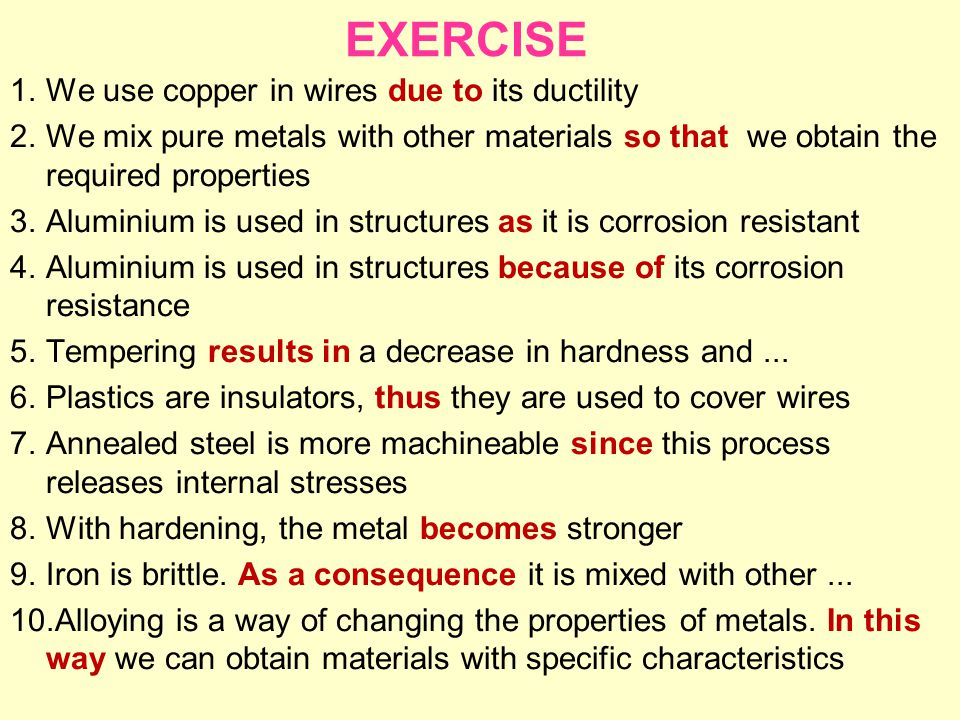 EXERCISE 1.We use copper in wires due to its ductility 2.We mix pure metals with other materials so that we obtain the required properties 3.Aluminium is used in structures as it is corrosion resistant 4.Aluminium is used in structures because of its corrosion resistance 5.Tempering results in a decrease in hardness and...