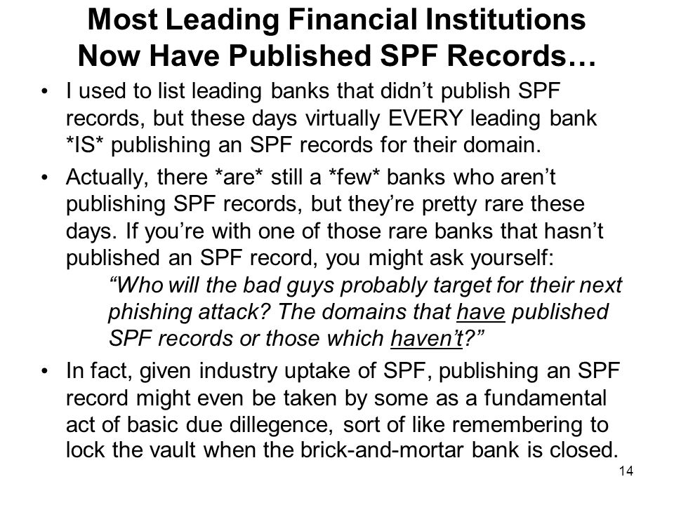 14 Most Leading Financial Institutions Now Have Published SPF Records… I used to list leading banks that didn't publish SPF records, but these days virtually EVERY leading bank *IS* publishing an SPF records for their domain.
