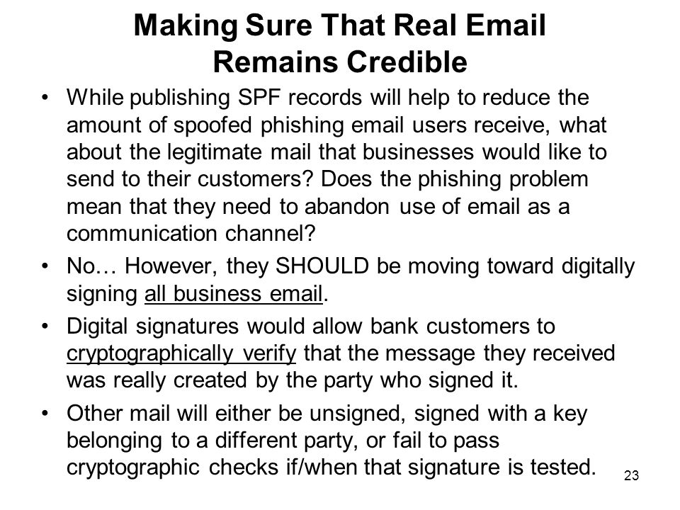 23 Making Sure That Real Email Remains Credible While publishing SPF records will help to reduce the amount of spoofed phishing email users receive, what about the legitimate mail that businesses would like to send to their customers.