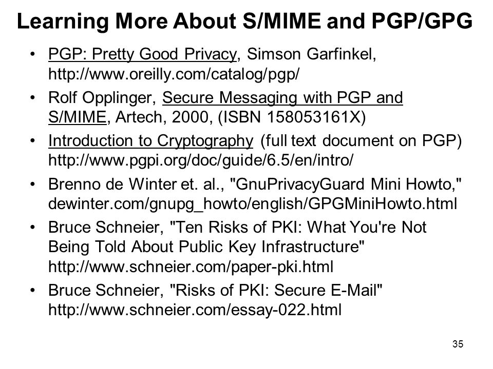 35 Learning More About S/MIME and PGP/GPG PGP: Pretty Good Privacy, Simson Garfinkel, http://www.oreilly.com/catalog/pgp/ Rolf Opplinger, Secure Messaging with PGP and S/MIME, Artech, 2000, (ISBN 158053161X) Introduction to Cryptography (full text document on PGP) http://www.pgpi.org/doc/guide/6.5/en/intro/ Brenno de Winter et.