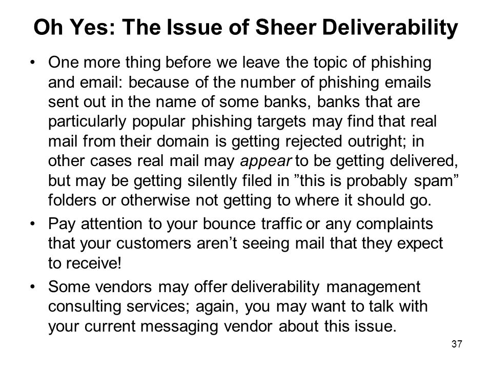 37 Oh Yes: The Issue of Sheer Deliverability One more thing before we leave the topic of phishing and email: because of the number of phishing emails sent out in the name of some banks, banks that are particularly popular phishing targets may find that real mail from their domain is getting rejected outright; in other cases real mail may appear to be getting delivered, but may be getting silently filed in this is probably spam folders or otherwise not getting to where it should go.