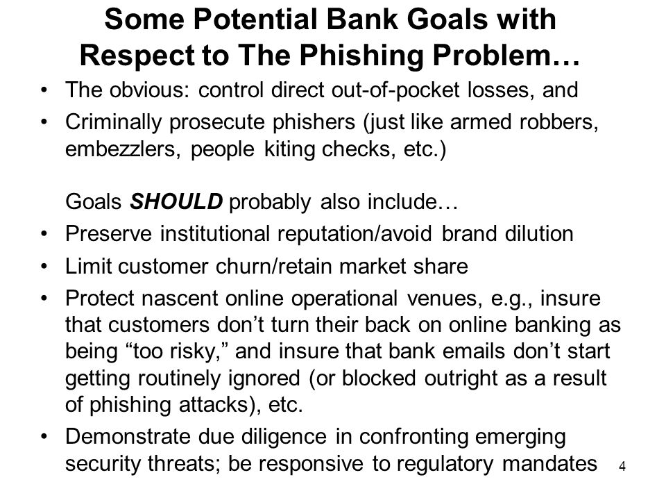 4 Some Potential Bank Goals with Respect to The Phishing Problem… The obvious: control direct out-of-pocket losses, and Criminally prosecute phishers (just like armed robbers, embezzlers, people kiting checks, etc.) Goals SHOULD probably also include… Preserve institutional reputation/avoid brand dilution Limit customer churn/retain market share Protect nascent online operational venues, e.g., insure that customers don't turn their back on online banking as being too risky, and insure that bank emails don't start getting routinely ignored (or blocked outright as a result of phishing attacks), etc.