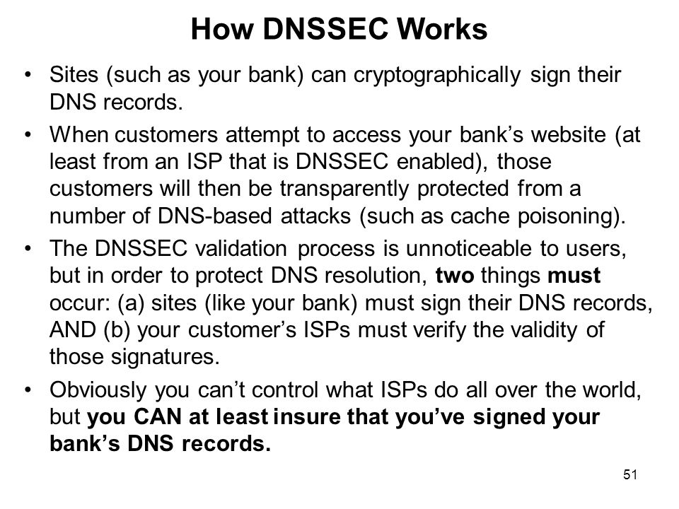 51 How DNSSEC Works Sites (such as your bank) can cryptographically sign their DNS records.
