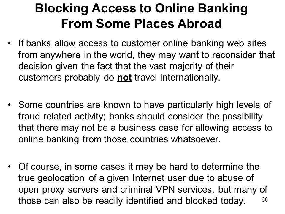 66 Blocking Access to Online Banking From Some Places Abroad If banks allow access to customer online banking web sites from anywhere in the world, they may want to reconsider that decision given the fact that the vast majority of their customers probably do not travel internationally.