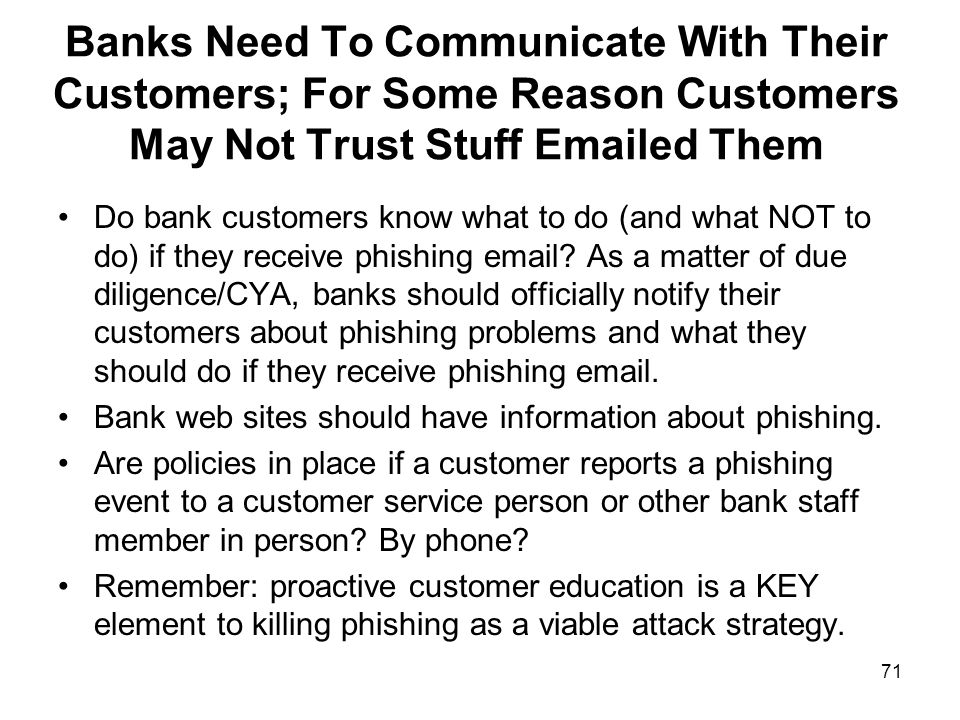 71 Banks Need To Communicate With Their Customers; For Some Reason Customers May Not Trust Stuff Emailed Them Do bank customers know what to do (and what NOT to do) if they receive phishing email.