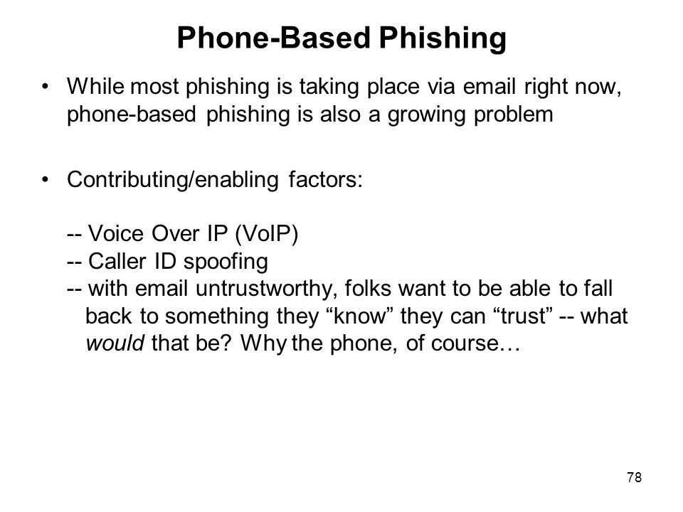 78 Phone-Based Phishing While most phishing is taking place via email right now, phone-based phishing is also a growing problem Contributing/enabling factors: -- Voice Over IP (VoIP) -- Caller ID spoofing -- with email untrustworthy, folks want to be able to fall back to something they know they can trust -- what would that be.
