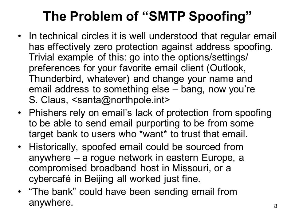 8 The Problem of SMTP Spoofing In technical circles it is well understood that regular email has effectively zero protection against address spoofing.
