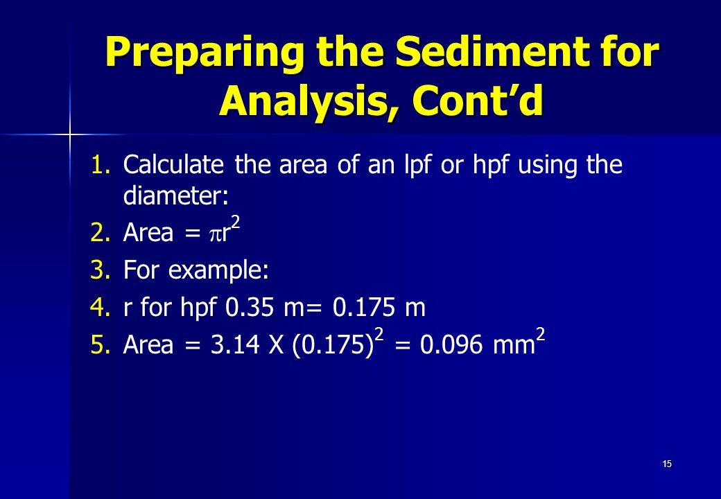 15 Preparing the Sediment for Analysis, Cont'd 1. 1.Calculate the area of an lpf or hpf using the diameter: 2. 2.Area =  r 2 3. 3.For example: 4. 4.