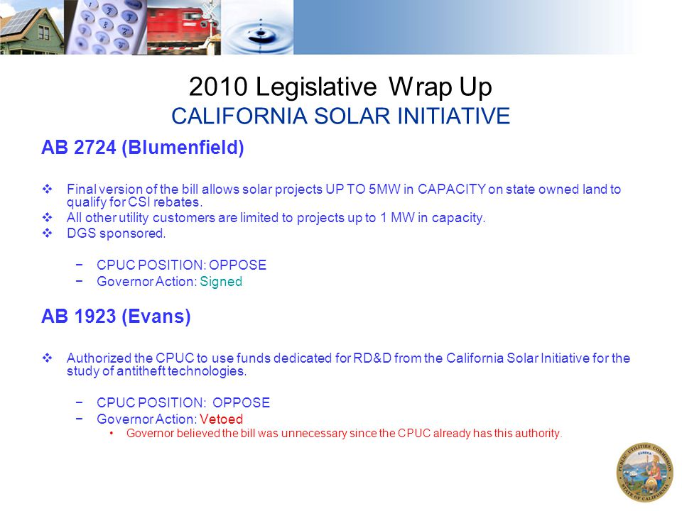 2010 Legislative Wrap Up CALIFORNIA SOLAR INITIATIVE AB 2724 (Blumenfield)  Final version of the bill allows solar projects UP TO 5MW in CAPACITY on state owned land to qualify for CSI rebates.