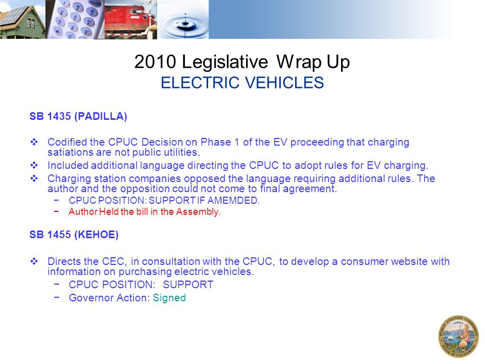 2010 Legislative Wrap Up ELECTRIC VEHICLES SB 1435 (PADILLA)  Codified the CPUC Decision on Phase 1 of the EV proceeding that charging satiations are not public utilities.