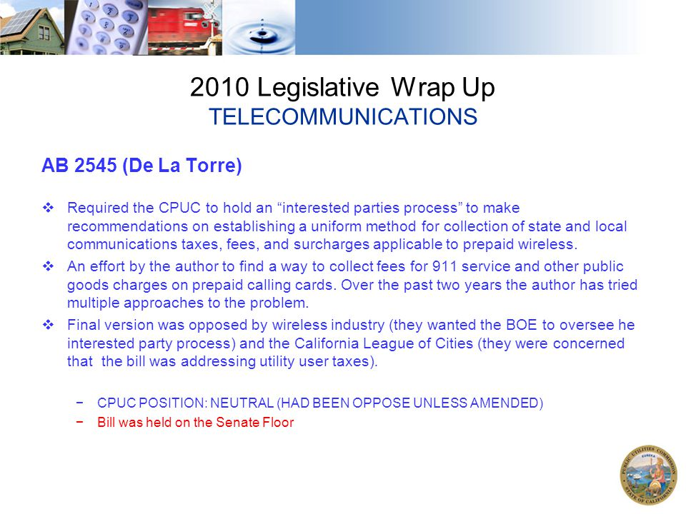2010 Legislative Wrap Up TELECOMMUNICATIONS AB 2545 (De La Torre)  Required the CPUC to hold an interested parties process to make recommendations on establishing a uniform method for collection of state and local communications taxes, fees, and surcharges applicable to prepaid wireless.