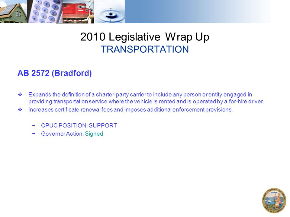 2010 Legislative Wrap Up TRANSPORTATION AB 2572 (Bradford)  Expands the definition of a charter-party carrier to include any person or entity engaged in providing transportation service where the vehicle is rented and is operated by a for-hire driver.