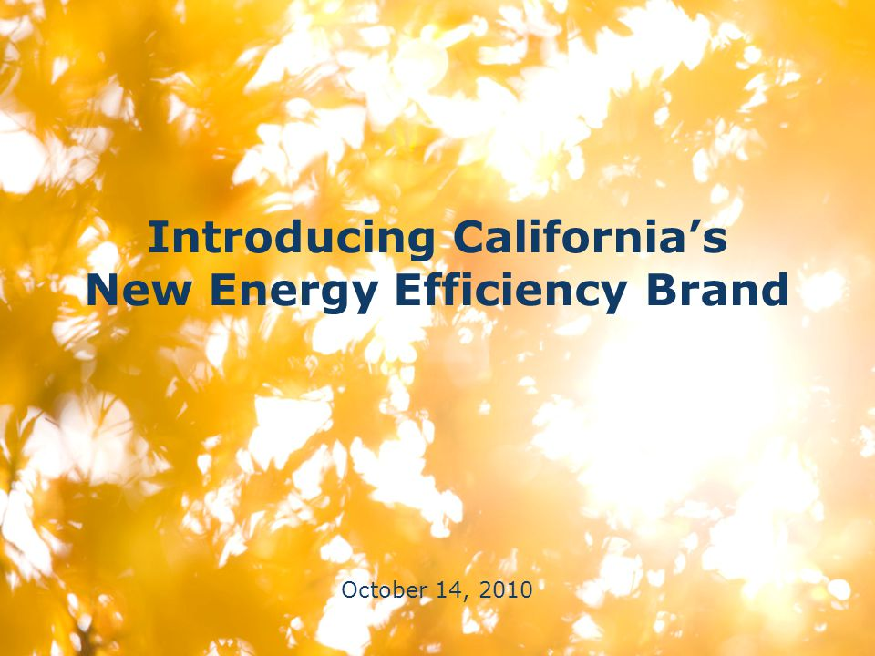 Introducing California's New Energy Efficiency Brand October 14, 2010