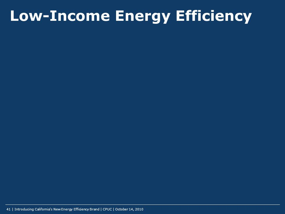Low-Income Energy Efficiency | Introducing California s New Energy Efficiency Brand | CPUC | October 14, 2010 41