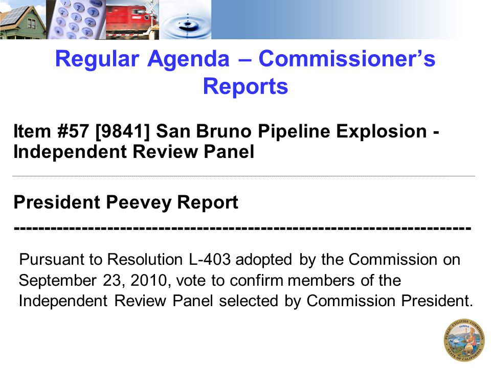 Regular Agenda – Commissioner's Reports Item #57 [9841] San Bruno Pipeline Explosion - Independent Review Panel President Peevey Report ------------------------------------------------------------------------ Pursuant to Resolution L-403 adopted by the Commission on September 23, 2010, vote to confirm members of the Independent Review Panel selected by Commission President.