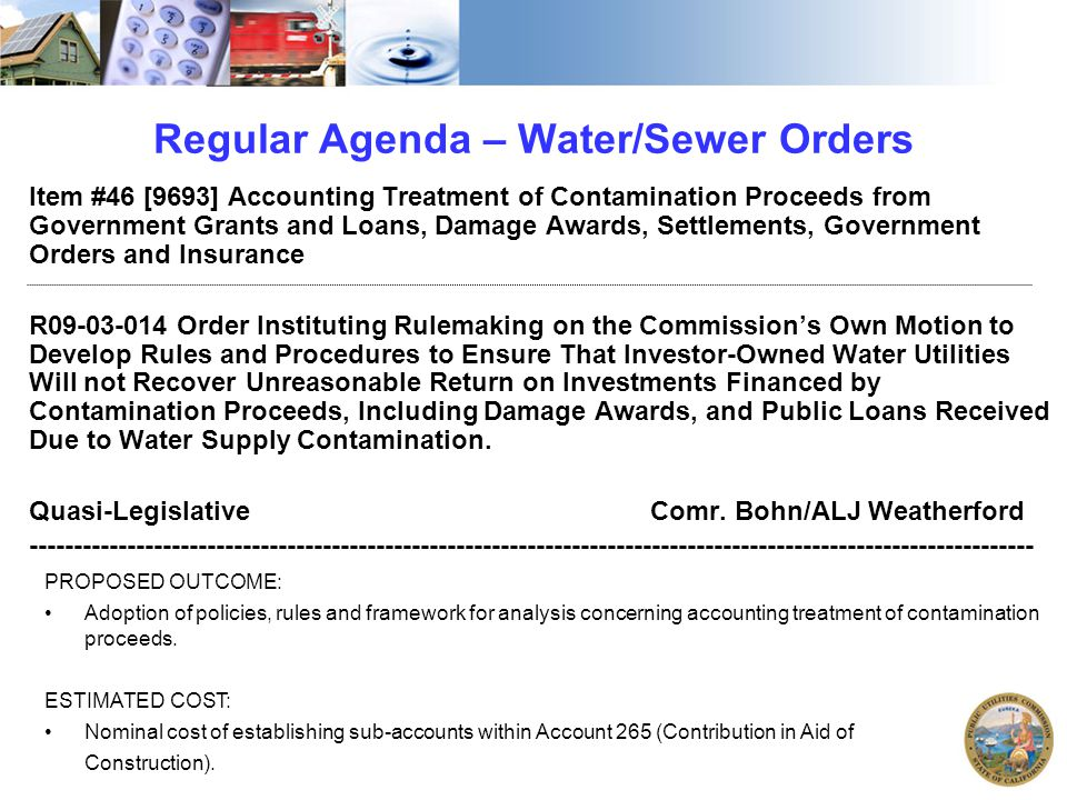 Regular Agenda – Water/Sewer Orders Item #46 [9693] Accounting Treatment of Contamination Proceeds from Government Grants and Loans, Damage Awards, Settlements, Government Orders and Insurance R09-03-014 Order Instituting Rulemaking on the Commission's Own Motion to Develop Rules and Procedures to Ensure That Investor-Owned Water Utilities Will not Recover Unreasonable Return on Investments Financed by Contamination Proceeds, Including Damage Awards, and Public Loans Received Due to Water Supply Contamination.
