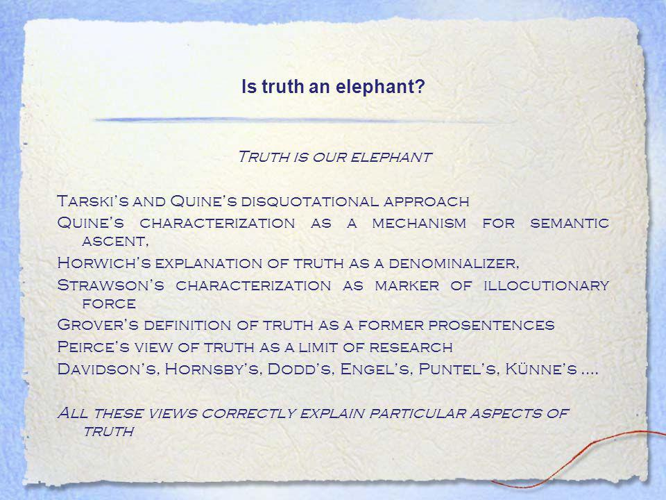 Is truth an elephant? Truth is our elephant Tarski's and Quine's disquotational approach Quine's characterization as a mechanism for semantic ascent,