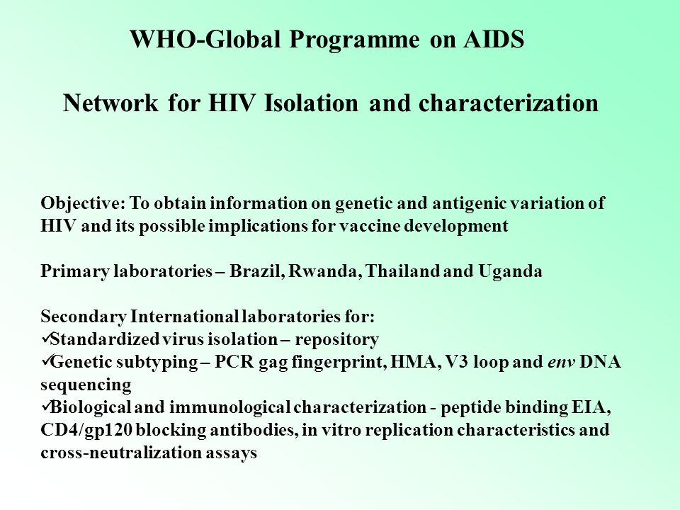 Objective: To obtain information on genetic and antigenic variation of HIV and its possible implications for vaccine development Primary laboratories – Brazil, Rwanda, Thailand and Uganda Secondary International laboratories for: Standardized virus isolation – repository Genetic subtyping – PCR gag fingerprint, HMA, V3 loop and env DNA sequencing Biological and immunological characterization - peptide binding EIA, CD4/gp120 blocking antibodies, in vitro replication characteristics and cross-neutralization assays WHO-Global Programme on AIDS Network for HIV Isolation and characterization