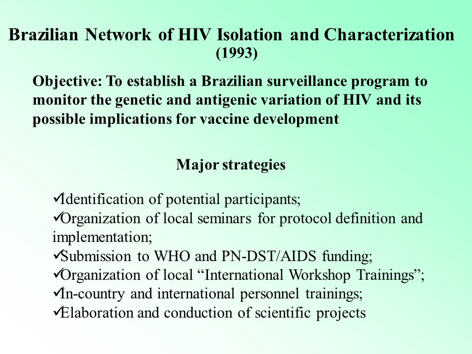 Brazilian Network of HIV Isolation and Characterization Objective: To establish a Brazilian surveillance program to monitor the genetic and antigenic variation of HIV and its possible implications for vaccine development Identification of potential participants; Organization of local seminars for protocol definition and implementation; Submission to WHO and PN-DST/AIDS funding; Organization of local International Workshop Trainings ; In-country and international personnel trainings; Elaboration and conduction of scientific projects Major strategies (1993)