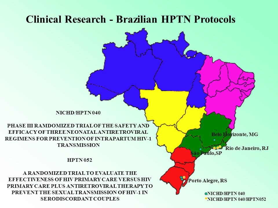 Rio de Janeiro, RJ Belo Horizonte, MG São Paulo,SP Porto Alegre, RS NICHD/HPTN 040 PHASE III RAMDOMIZED TRIAL OF THE SAFETY AND EFFICACY OF THREE NEONATAL ANTIRETROVIRAL REGIMENS FOR PREVENTION OF INTRAPARTUM HIV-1 TRANSMISSION HPTN 052 A RANDOMIZED TRIAL TO EVALUATE THE EFFECTIVENESS OF HIV PRIMARY CARE VERSUS HIV PRIMARY CARE PLUS ANTIRETROVIRAL THERAPY TO PREVENT THE SEXUAL TRANSMISSION OF HIV-1 IN SERODISCORDANT COUPLES Clinical Research - Brazilian HPTN Protocols NICHD/HPTN 040 NICHD/HPTN 040/HPTN052
