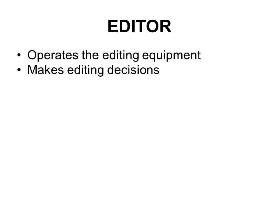 The Editor In video post production, the editor operates and editing system that electronically connects the individually recorded segments in to a se