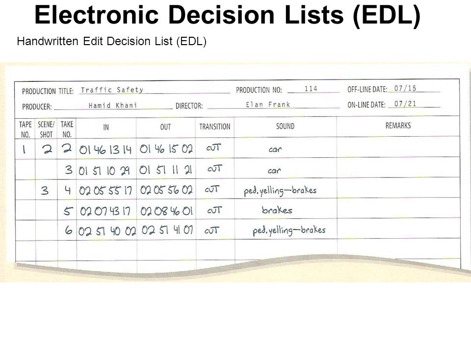 Electronic Decision Lists (EDL) Preparing a paper-and pencil EDL When you edit a longer and more complex production, such as a documentary or drama, y