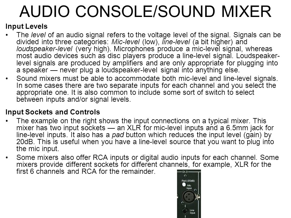 AUDIO CONSOLE/SOUND MIXER Sound Mixers: Channel Inputs The first point of each channel's pathway is the input socket, where the sound source plugs int