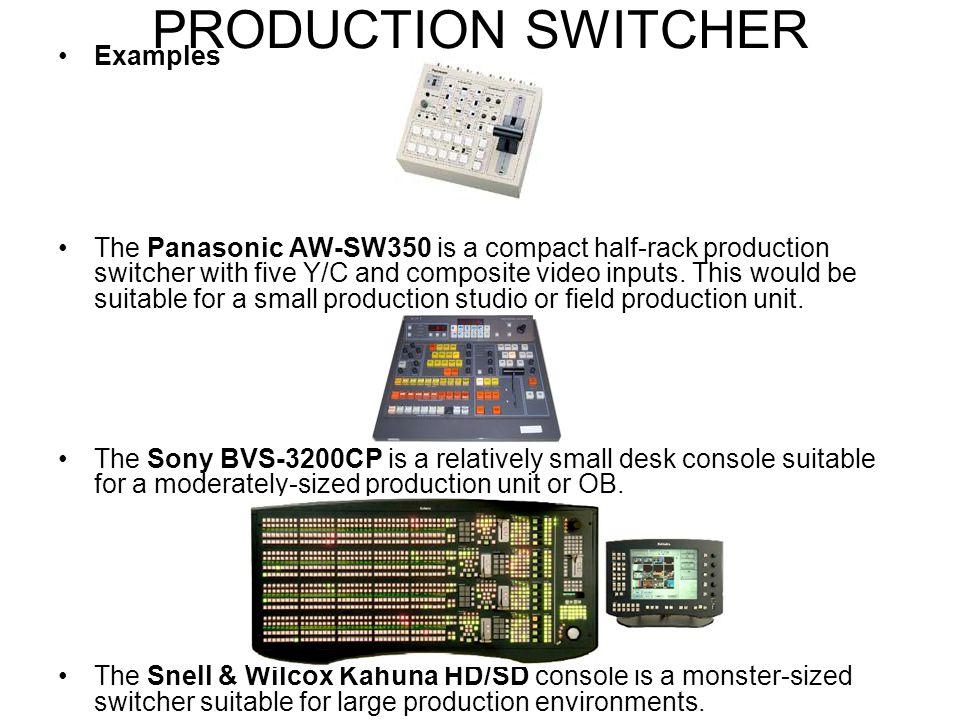 A production switcher refers to either: –A device used to mix multiple video sources into one or more master outputs. –A person who operates a product