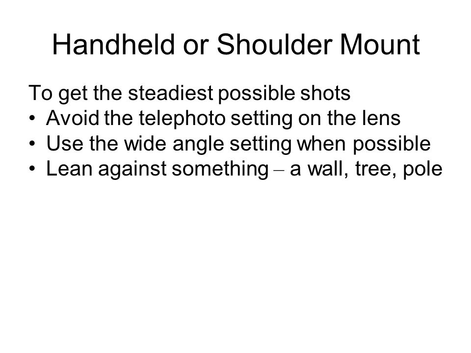 Handheld or Shoulder Mount Camera held in operator ' s hand or in hand while resting on shoulder For lightweight cameras Support on shoulder or hold i