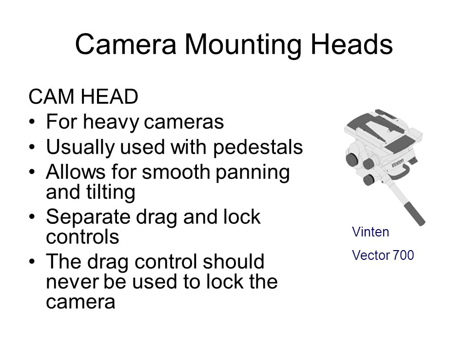 Camera Mounting Heads FLUID HEAD Allows for smooth panning and tilting Drag or friction control adds resistance to allow for smooth movement Usually u