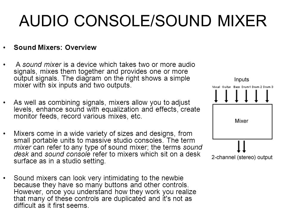 AUDIO CONSOLE/SOUND MIXER Sound Mixers: Outputs The main output from most mixing devices is a stereo output, using two output sockets which should be fairly obvious and easy to locate.