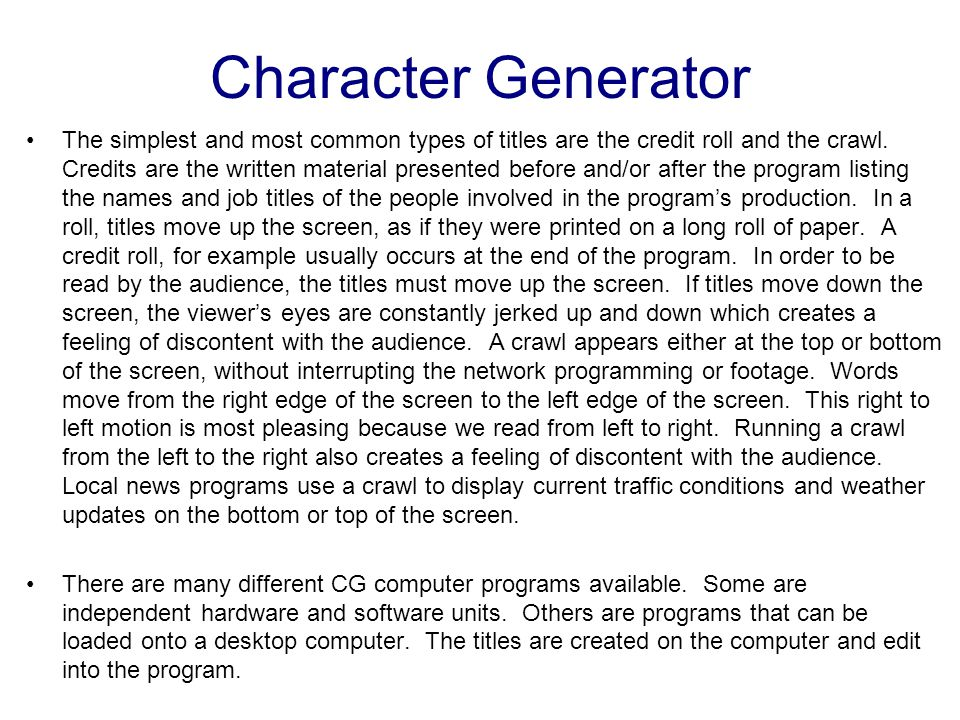 The character generator, or CG, essentially creates letters (generates characters). Think of a CG as a video word processor. The primary function f th
