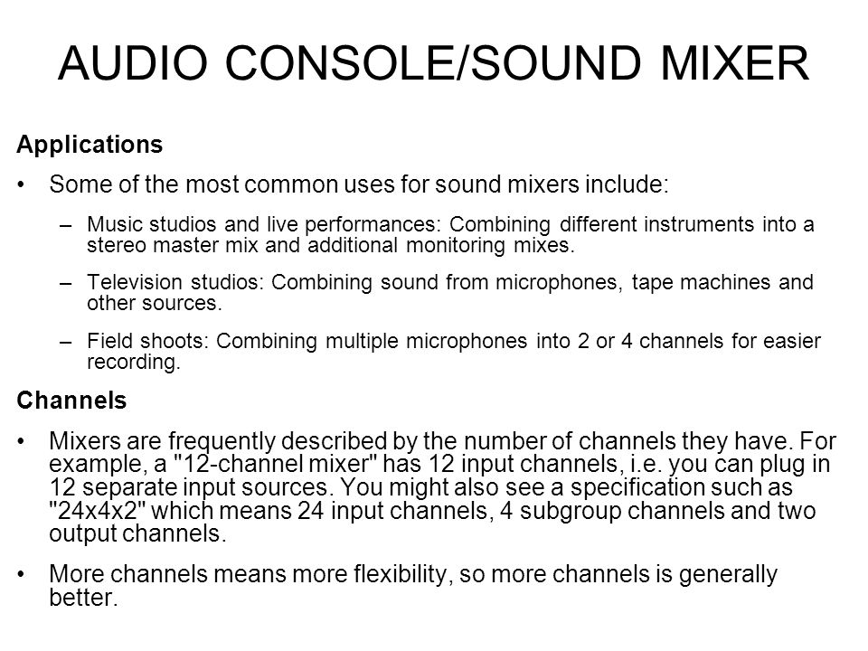 AUDIO CONSOLE/SOUND MIXER Applications Some of the most common uses for sound mixers include: –Music studios and live performances: Combining different instruments into a stereo master mix and additional monitoring mixes.