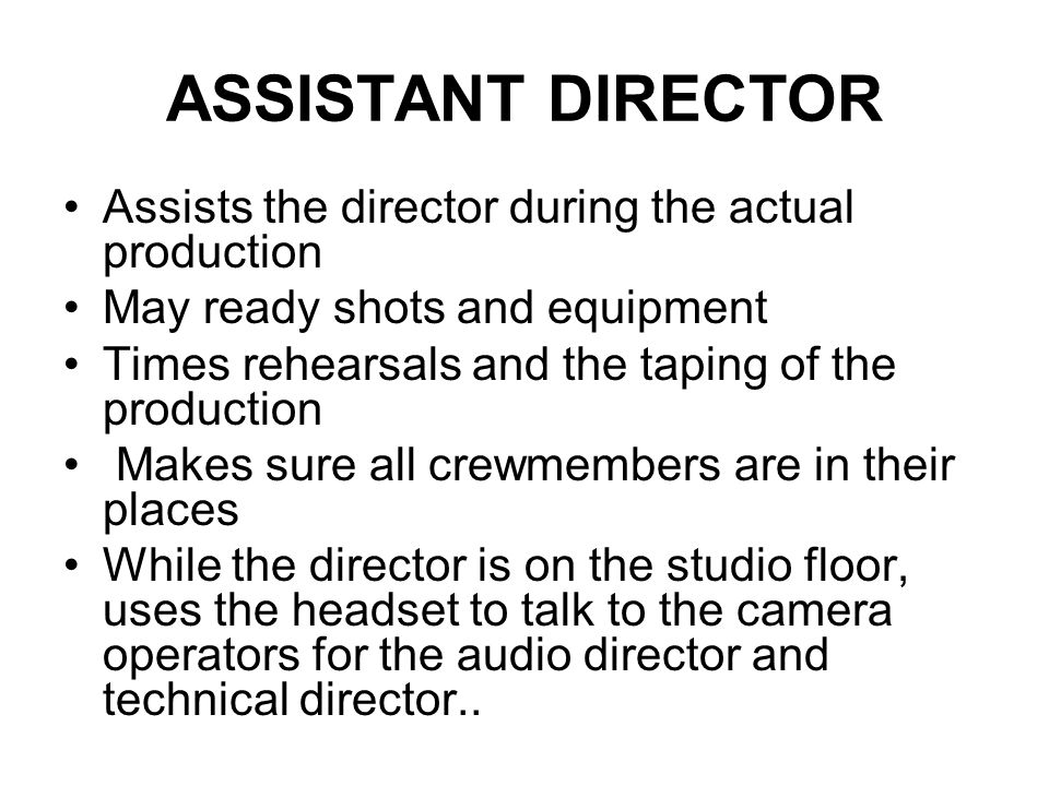 The Assistant Director Helps the TV or film director concentrate on his or her primary function which is controlling the creative aspects of productio