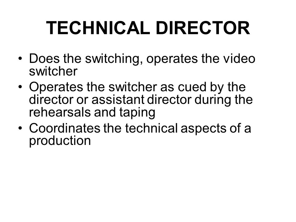 The Technical Director Operates the switcher, a multiple video camera editing device, in the control room. Presses the buttons that change the televis