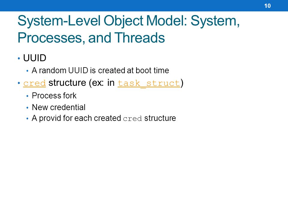 UUID A random UUID is created at boot time cred structure (ex: in task_struct ) cred task_struct Process fork New credential A provid for each created cred structure System-Level Object Model: System, Processes, and Threads 10