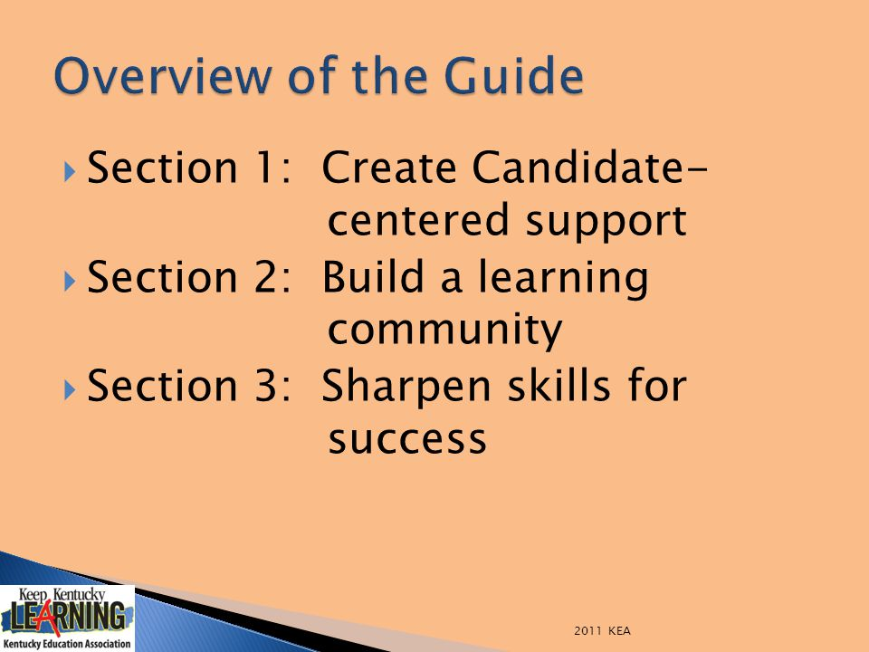  Section 1: Create Candidate- centered support  Section 2: Build a learning community  Section 3: Sharpen skills for success 2011 KEA