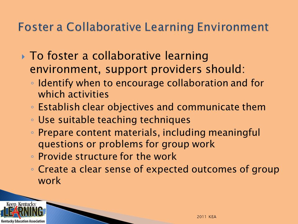  To foster a collaborative learning environment, support providers should: ◦ Identify when to encourage collaboration and for which activities ◦ Establish clear objectives and communicate them ◦ Use suitable teaching techniques ◦ Prepare content materials, including meaningful questions or problems for group work ◦ Provide structure for the work ◦ Create a clear sense of expected outcomes of group work 2011 KEA