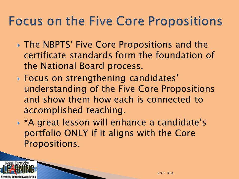  The NBPTS' Five Core Propositions and the certificate standards form the foundation of the National Board process.  Focus on strengthening candidat