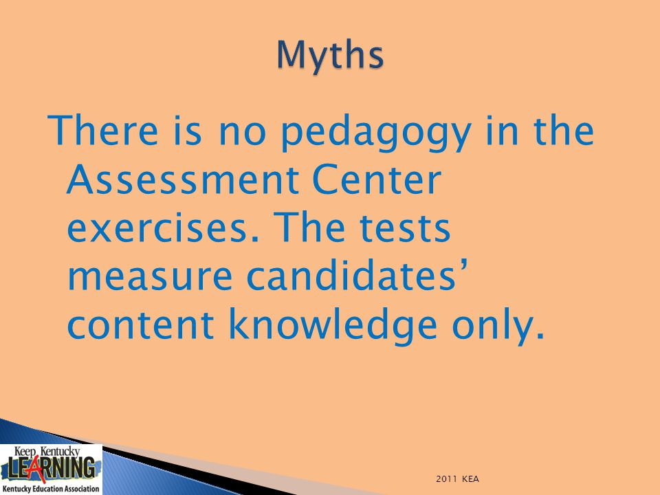 There is no pedagogy in the Assessment Center exercises. The tests measure candidates' content knowledge only. 2011 KEA