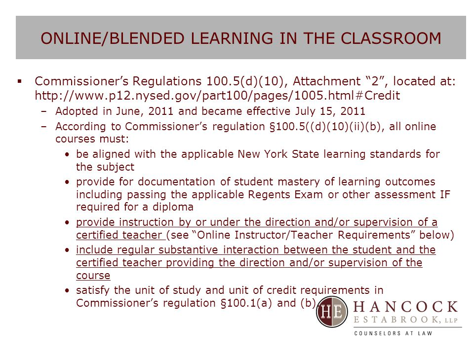 ONLINE/BLENDED LEARNING IN THE CLASSROOM  Teachers of online coursework must be: –A certified teacher who holds a New York State teaching certificate in the subject area in which instruction is provided and who is employed by the school district in which the student is enrolled; or –A certified teacher who holds a New York State teaching certificate in the subject area in which instruction is provided and who is employed by the BOCES that contracts with the school district to provide instruction in the subject matter area pursuant to Education Law §1950; or –A certified teacher who holds a New York State teaching certificate in the subject area in which instruction is provided and who is employed under a shared service agreement; or –In the case of a registered non public school or charter school, a teacher of the subject matter area from a registered nonpublic school or charter school.