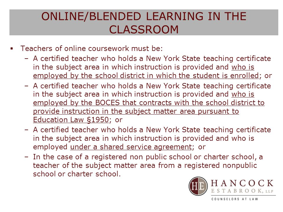 ONLINE/BLENDED LEARNING IN THE CLASSROOM  Teachers of online coursework must be: –A certified teacher who holds a New York State teaching certificate