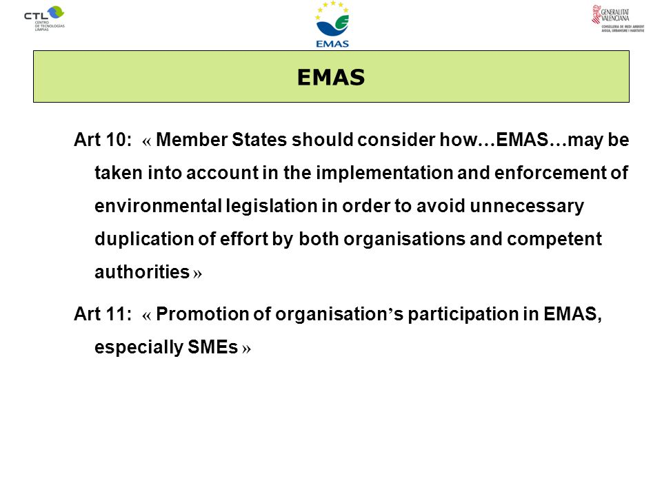 EMAS Art 10: « Member States should consider how … EMAS … may be taken into account in the implementation and enforcement of environmental legislation in order to avoid unnecessary duplication of effort by both organisations and competent authorities » Art 11: « Promotion of organisation ' s participation in EMAS, especially SMEs »
