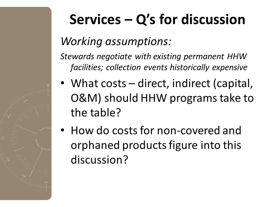Services – Q's for discussion Working assumptions: Stewards negotiate with existing permanent HHW facilities; collection events historically expensive What costs – direct, indirect (capital, O&M) should HHW programs take to the table.