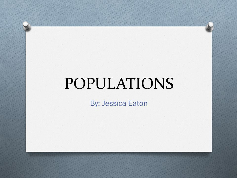 POPULATIONS By: Jessica Eaton