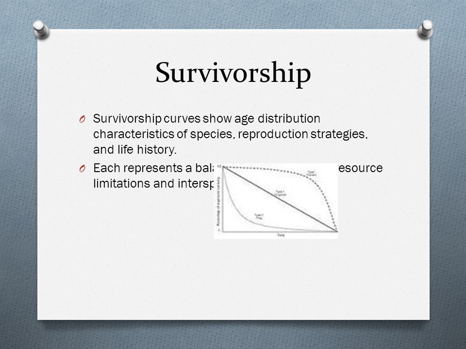Survivorship O Survivorship curves show age distribution characteristics of species, reproduction strategies, and life history.
