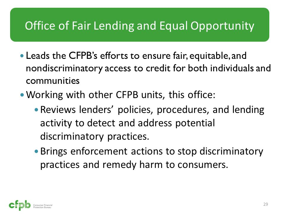 Leads the CFPB's efforts to ensure fair, equitable, and nondiscriminatory access to credit for both individuals and communities Working with other CFPB units, this office: Reviews lenders' policies, procedures, and lending activity to detect and address potential discriminatory practices.