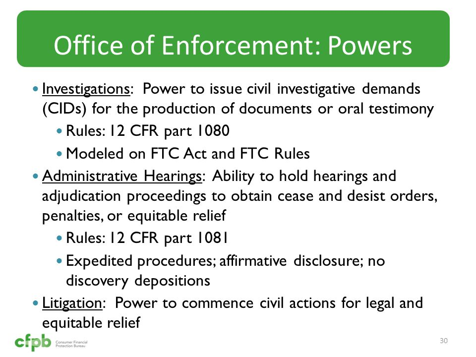 Investigations: Power to issue civil investigative demands (CIDs) for the production of documents or oral testimony Rules: 12 CFR part 1080 Modeled on FTC Act and FTC Rules Administrative Hearings: Ability to hold hearings and adjudication proceedings to obtain cease and desist orders, penalties, or equitable relief Rules: 12 CFR part 1081 Expedited procedures; affirmative disclosure; no discovery depositions Litigation: Power to commence civil actions for legal and equitable relief Office of Enforcement: Powers 30