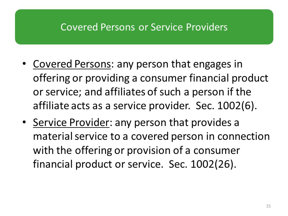Covered Persons: any person that engages in offering or providing a consumer financial product or service; and affiliates of such a person if the affiliate acts as a service provider.