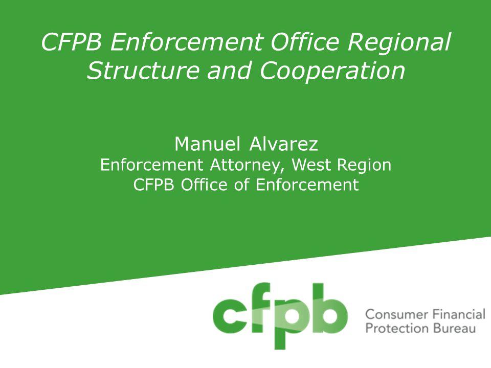 CFPB Enforcement Office Regional Structure and Cooperation Manuel Alvarez Enforcement Attorney, West Region CFPB Office of Enforcement
